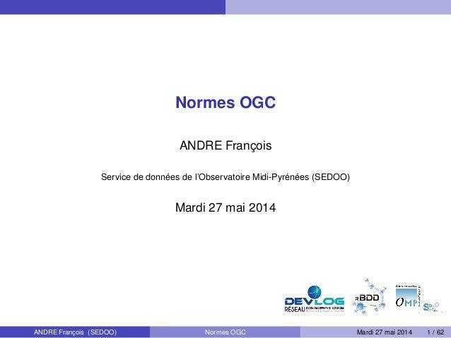 Normes OGC ANDRE François Service de données de l'Observatoire Midi-Pyrénées (SEDOO) Mardi 27 mai 2014 ANDRE François (SED...