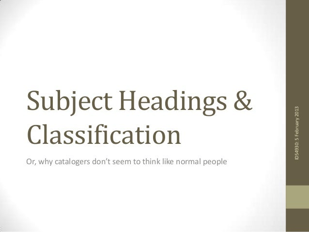 Subject Headings &                                                            IDS4930: 5 February 2013ClassificationOr, wh...