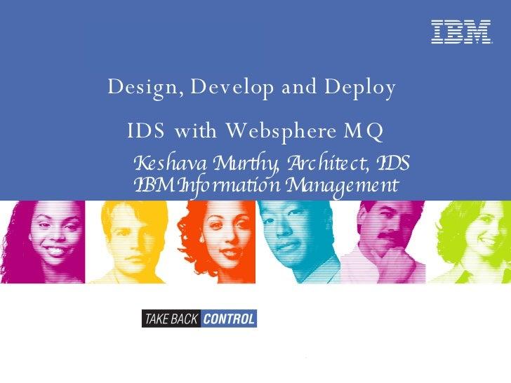 Keshava Murthy, Architect, IDS IBM Information Management Design, Develop and Deploy  IDS with Websphere MQ