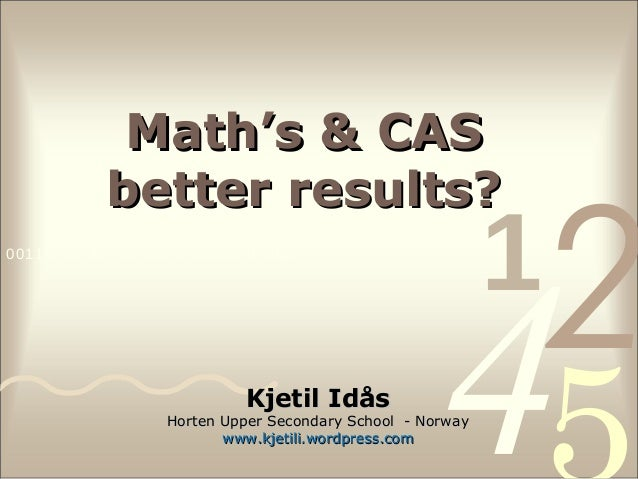Math's & CAS better results? 0011 0010 1010 1101 0001 0100 1011  Kjetil Idås  1  2  4  Horten Upper Secondary School - Nor...