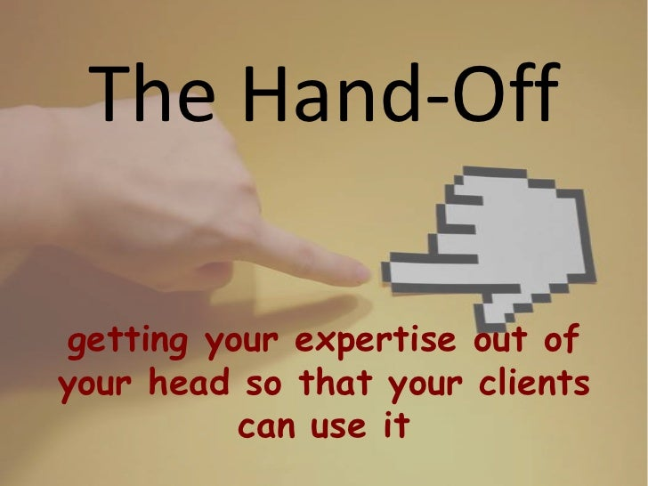The Hand-Offgetting your expertise out ofyour head so that your clients          can use it