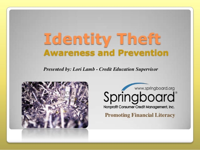 Identity Theft  Awareness and Prevention Presented by: Lori Lamb - Credit Education Supervisor  Promoting Financial Litera...
