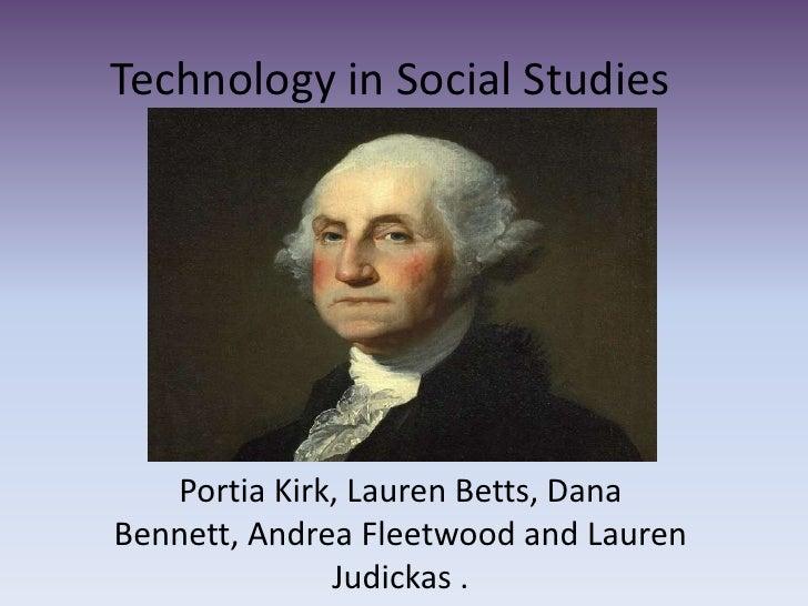 Technology in Social Studies<br />Portia Kirk, Lauren Betts, Dana Bennett, Andrea Fleetwood and Lauren Judickas . <br />