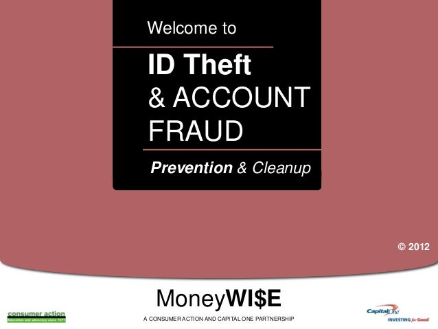 Welcome to  ID Theft & ACCOUNT FRAUD a  Prevention & Cleanup  © 2012  MoneyWI$E A CONSUMER ACTION AND CAPITAL ONE PARTNERS...