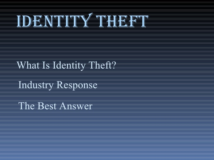 IDENTITY THEFT Industry Response The Best Answer What Is Identity Theft?