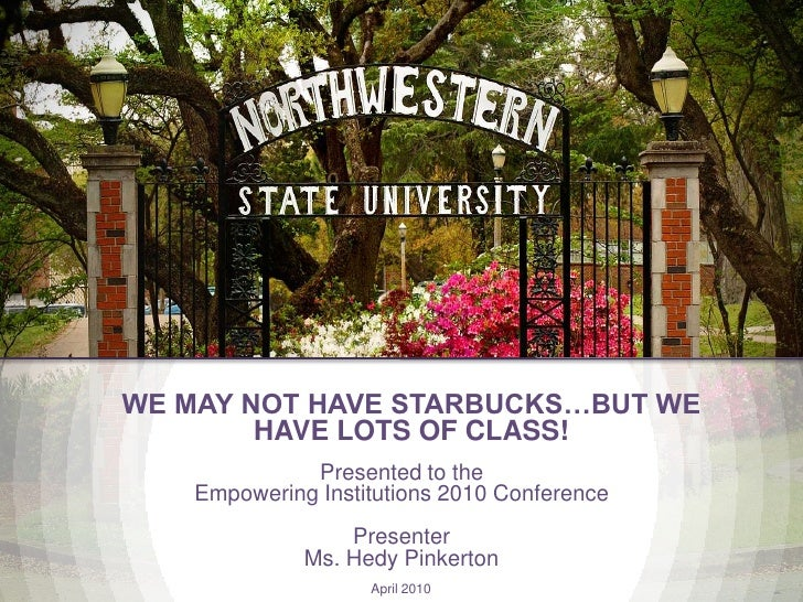WE MAY NOT HAVE STARBUCKS…BUT WE HAVE LOTS OF CLASS!<br />Presented to the<br />Empowering Institutions 2010 Conference<br...