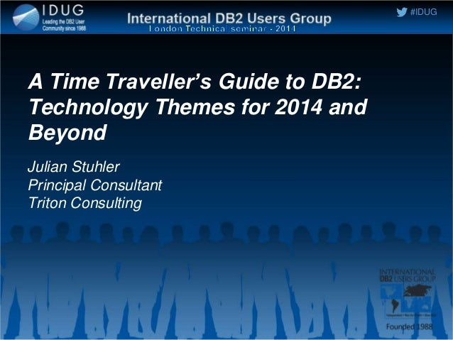 #IDUG A Time Traveller's Guide to DB2: Technology Themes for 2014 and Beyond Julian Stuhler Principal Consultant Triton Co...