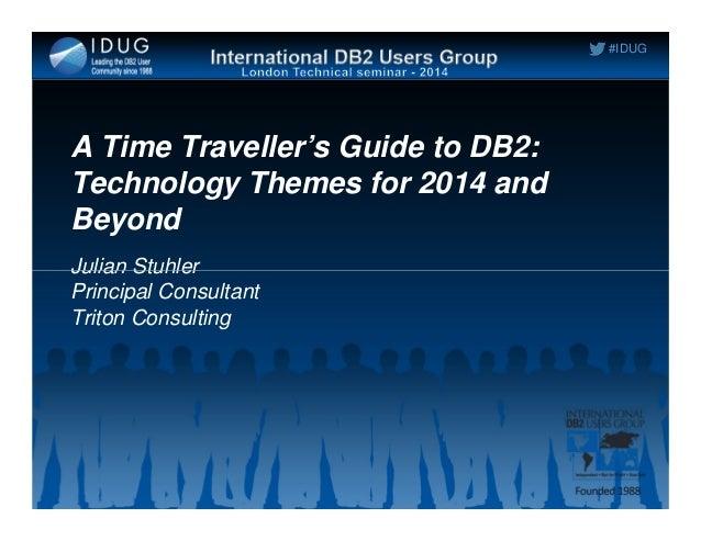 #IDUG A Time Traveller's Guide to DB2: Technology Themes for 2014 and Beyond Julian StuhlerJulian Stuhler Principal Consul...