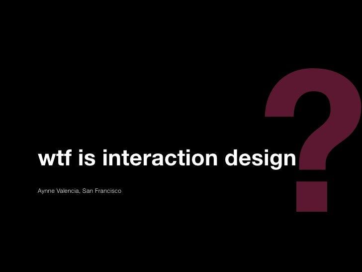 ? wtf is interaction design Aynne Valencia, San Francisco