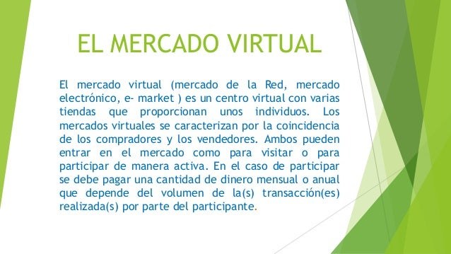 EL MERCADO VIRTUAL  El mercado virtual (mercado de la Red, mercado  electrónico, e- market ) es un centro virtual con vari...