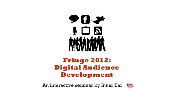Fringe 2012:     Digital Audience      DevelopmentAn interactive seminar by Inner Ear