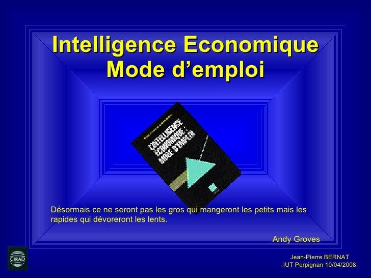 Intelligence Economique Mode d'emploi Jean-Pierre BERNAT IUT Perpignan 10/04/2008 Désormais ce ne seront pas les gros qui ...