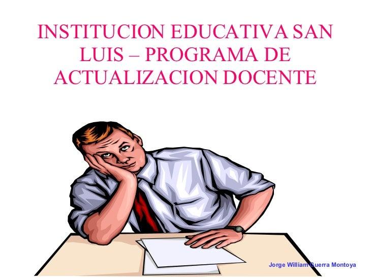 INSTITUCION EDUCATIVA SAN LUIS – PROGRAMA DE ACTUALIZACION DOCENTE Jorge William Guerra Montoya