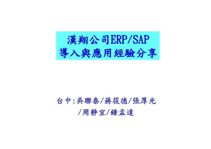 漢翔公司ERP/SAP  漢翔公司ERP/SAP 導入與應用經驗分享    台中:吳聯泰/蔣筱德/張厚光    /周靜宜/鍾孟達