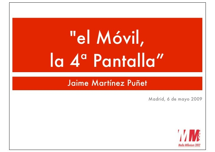 """quot;el Móvil, la 4ª Pantalla""""   Jaime Martínez Puñet                          Madrid, 6 de mayo 2009"""