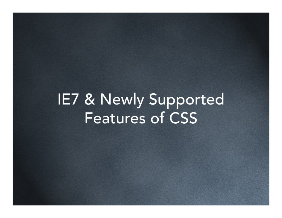 IE7 & Newly Supported     Features of CSS