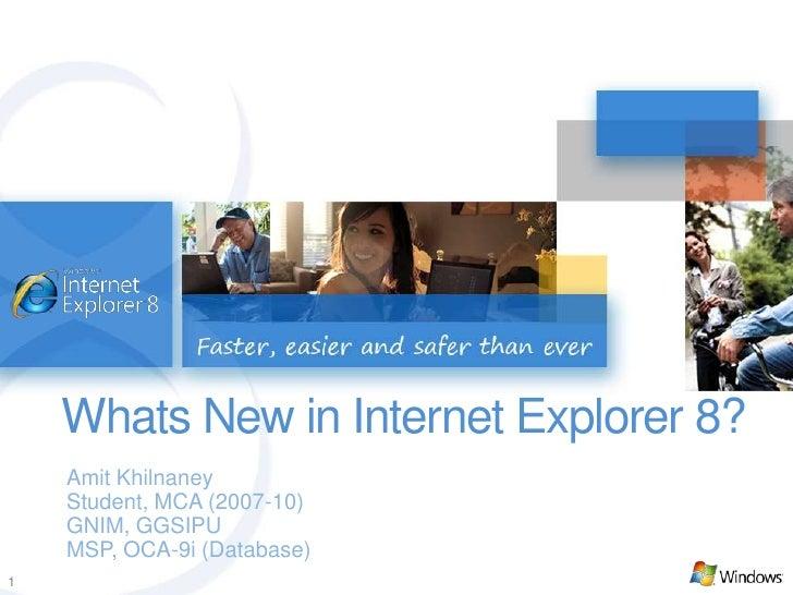 Whats New in Internet Explorer 8?<br />Amit Khilnaney<br />Student, MCA (2007-10)<br />GNIM, GGSIPU<br />MSP, OCA-9i (Data...