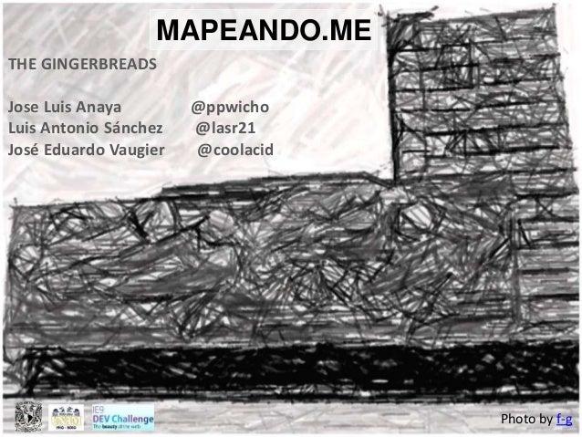 MAPEANDO.ME THE GINGERBREADS Jose Luis Anaya @ppwicho Luis Antonio Sánchez @lasr21 José Eduardo Vaugier @coolacid Photo by...