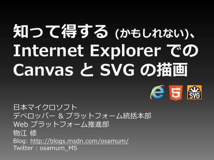 知って得する (かもしれない)、Internet Explorer でのCanvas と SVG の描画日本マイクロソフトデベロッパー & プラットフォーム統括本部Web プラットフォーム推進部物江 修Blog: http://blogs.ms...