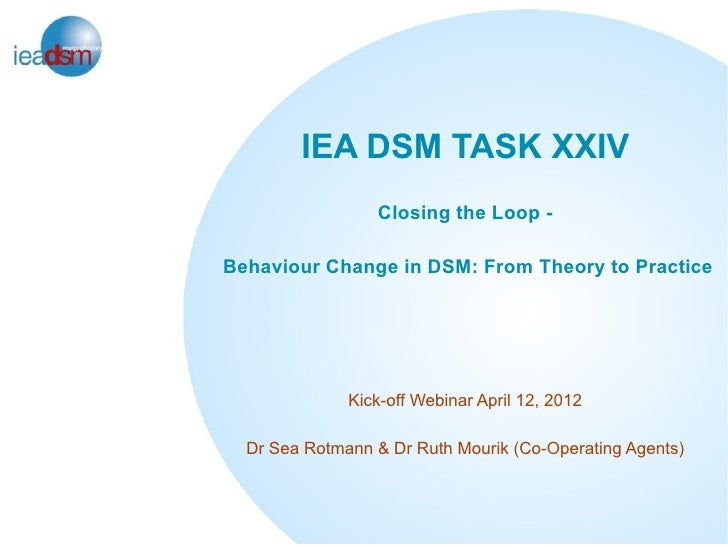 IEA DSM TASK XXIV                 Closing the Loop -Behaviour Change in DSM: From Theory to Practice              Kick-off...