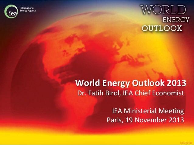 World Energy Outlook 2013 Dr. Fatih Birol, IEA Chief Economist IEA Ministerial Meeting Paris, 19 November 2013 © OECD/IEA ...