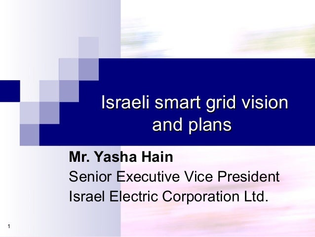 Israeli smart grid visionIsraeli smart grid visionand plansand plans1Mr. Yasha HainSenior Executive Vice PresidentIsrael E...