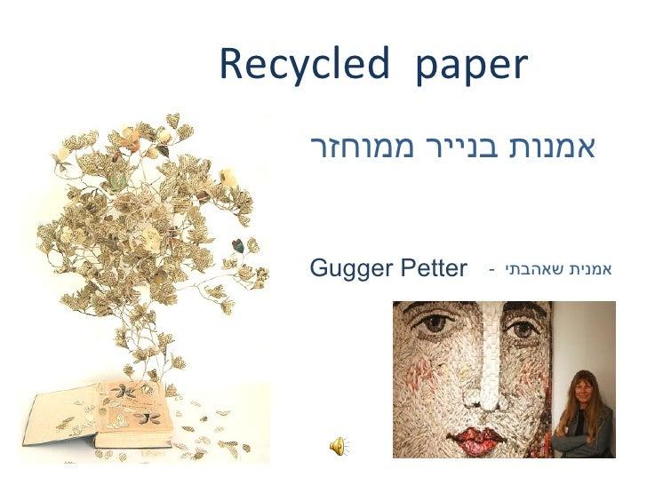 Recycled paper    אמנות בנייר ממוחזר    Gugger Petter   אמנית שאהבתי -