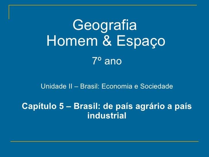 Geografia      Homem & Espaço                   7º ano    Unidade II – Brasil: Economia e SociedadeCapítulo 5 – Brasil: de...