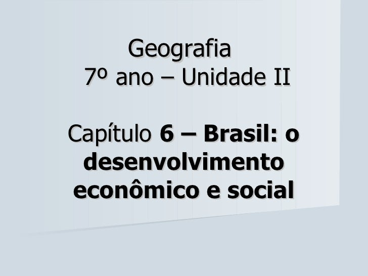 Geografia 7º ano – Unidade IICapítulo 6 – Brasil: o desenvolvimentoeconômico e social