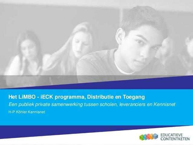 Het LiMBO - iECK programma, Distributie en Toegang Een publiek private samenwerking tussen scholen, leveranciers en Kennis...