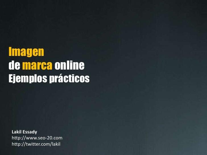 Imagende marca onlineEjemplos prácticos<br />Lakil Essadyhttp://www.seo-20.com<br />http://twitter.com/lakil<br />