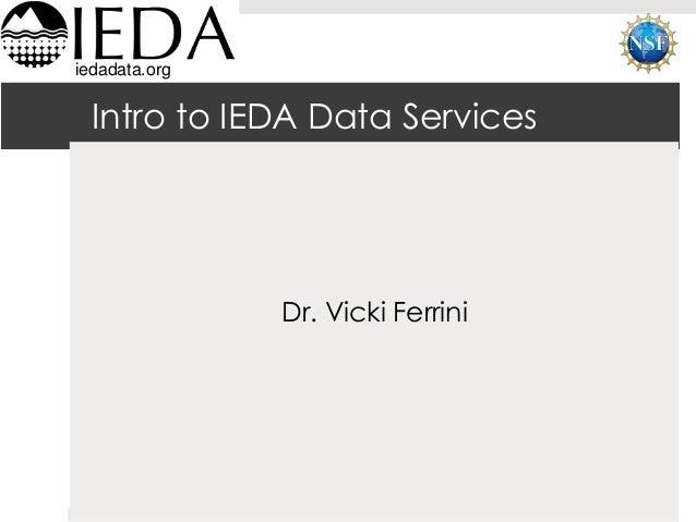 iedadata.org  Intro to IEDA Data Services  Dr. Vicki Ferrini  ESIP Data Management 101 – Fall AGU 2012