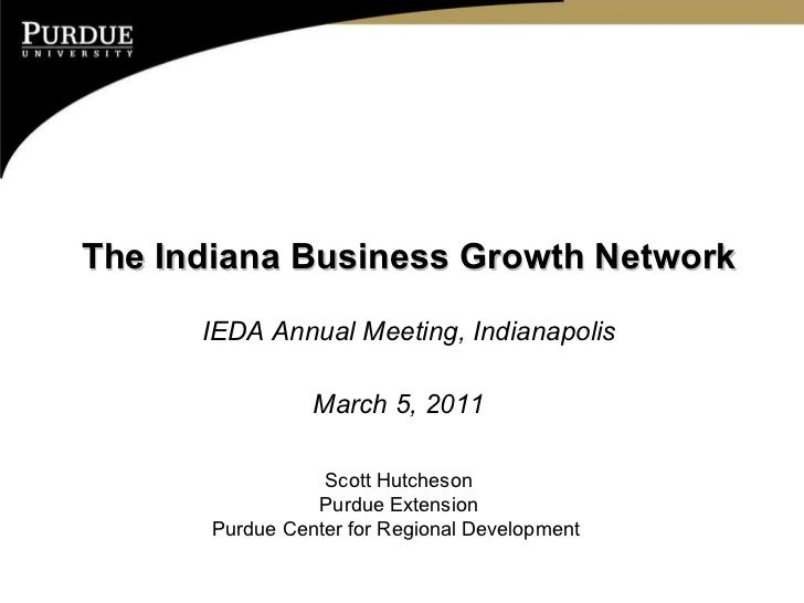 The Indiana Business Growth Network IEDA Annual Meeting, Indianapolis March 5, 2011 Scott Hutcheson Purdue Extension Purdu...