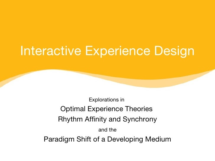 Interactive Experience Design Explorations in   Optimal Experience Theories  Rhythm Affinity and Synchrony and the   Parad...