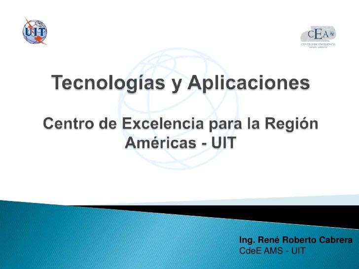 Tecnologías y AplicacionesCentro de Excelencia para la Región Américas - UIT<br />Ing. René Roberto Cabrera<br />CdeE AMS ...