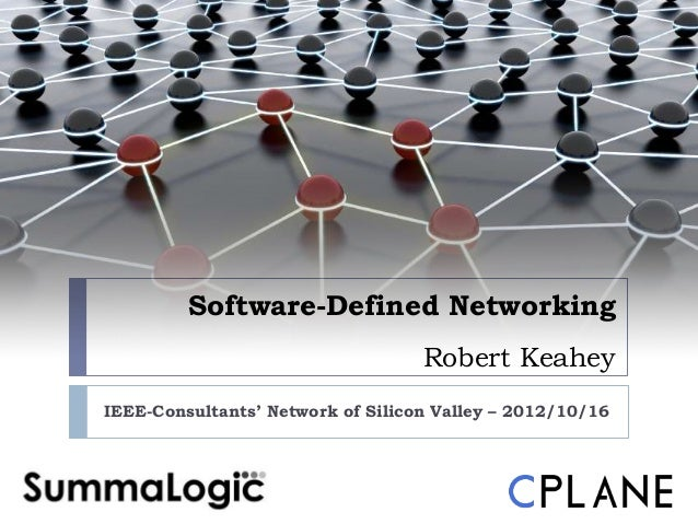 Software-Defined Networking                                   Robert KeaheyIEEE-Consultants' Network of Silicon Valley – 2...