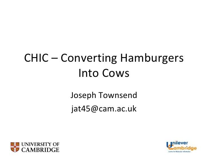 CHIC – Converting Hamburgers Into Cows<br />Joseph Townsend<br />jat45@cam.ac.uk<br />