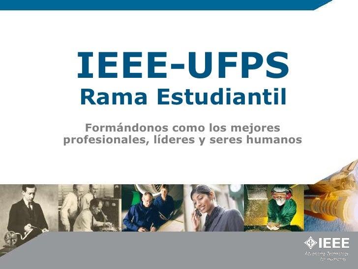 IEEE-UFPS  Rama Estudiantil   Formándonos como los mejoresprofesionales, líderes y seres humanos