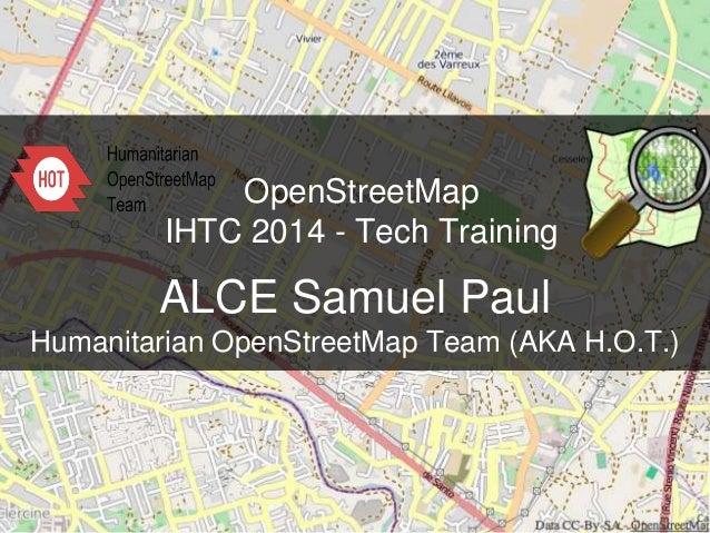 OpenStreetMap IHTC 2014 - Tech Training ALCE Samuel Paul Humanitarian OpenStreetMap Team (AKA H.O.T.)