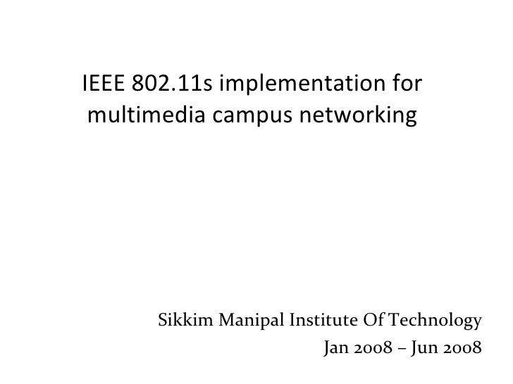 IEEE 802.11s implementation for multimedia campus networking Sikkim Manipal Institute Of Technology Jan 2008 – Jun 2008