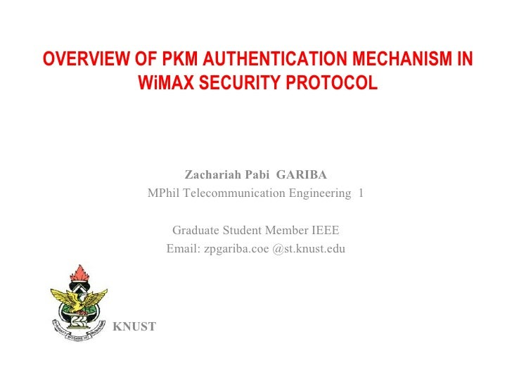 OVERVIEW OF PKM AUTHENTICATION MECHANISM IN WiMAX SECURITY PROTOCOL Zachariah Pabi  GARIBA MPhil Telecommunication Enginee...