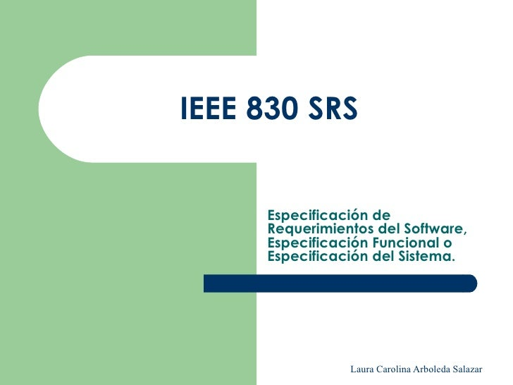 ieee srs Meanwhile, writing the software requirements specification (srs) must include traceability to allow a more efficient reading many standards have been proposed to provide efficient srs templates such as the ieee 830 standard these standards present the content of the specification in a linear way, which often limits its.
