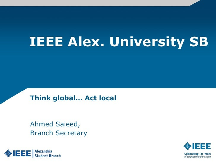 IEEE Alex. University SB<br />Think global… Act local<br />Ahmed Saieed,<br />Branch Secretary<br />