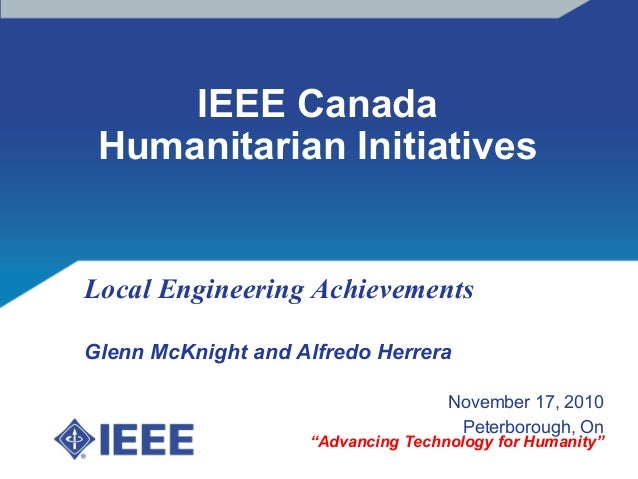 IEEE Canada Humanitarian Initiatives Local Engineering Achievements Glenn McKnight and Alfredo Herrera November 17, 2010 P...