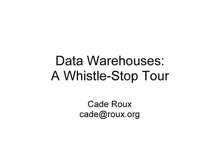 Data Warehouses: A Whistle-Stop Tour Cade Roux [email_address]