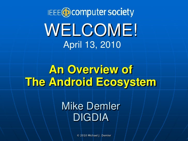 WELCOME!       April 13, 2010      An Overview of The Android Ecosystem       Mike Demler        DIGDIA          © 2010 Mi...