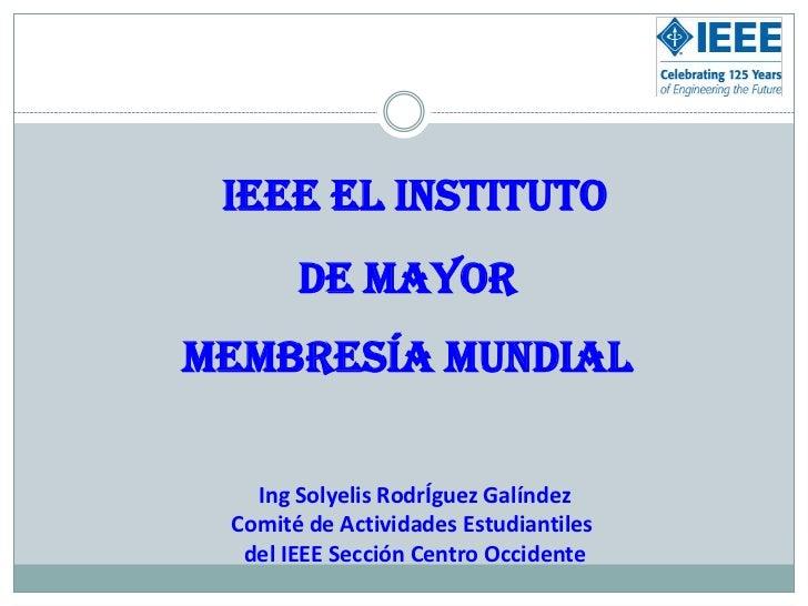 IEEE el Instituto <br />de mayor <br />Membresía Mundial<br />Ing Solyelis RodrÍguez Galíndez<br />Comité de Actividades E...
