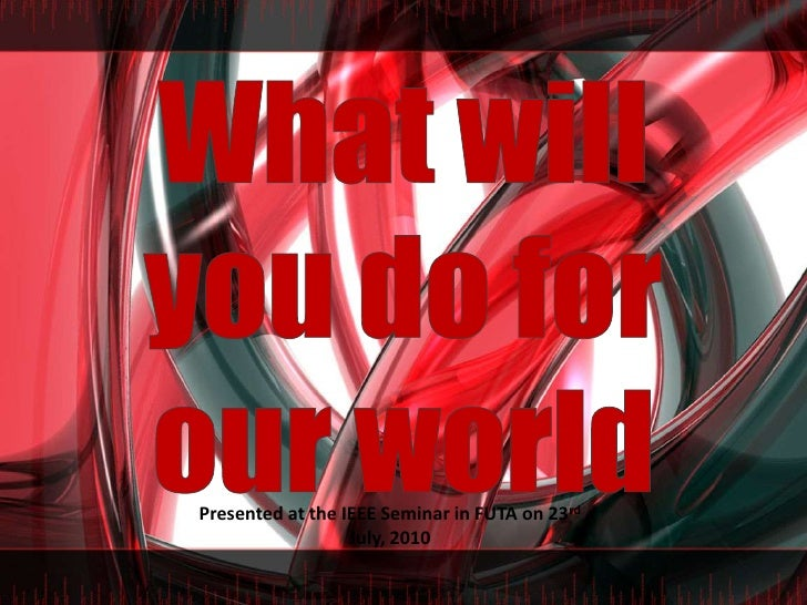 What will you do for our world<br />Presented at the IEEE Seminar in FUTA on 23rd July, 2010<br />