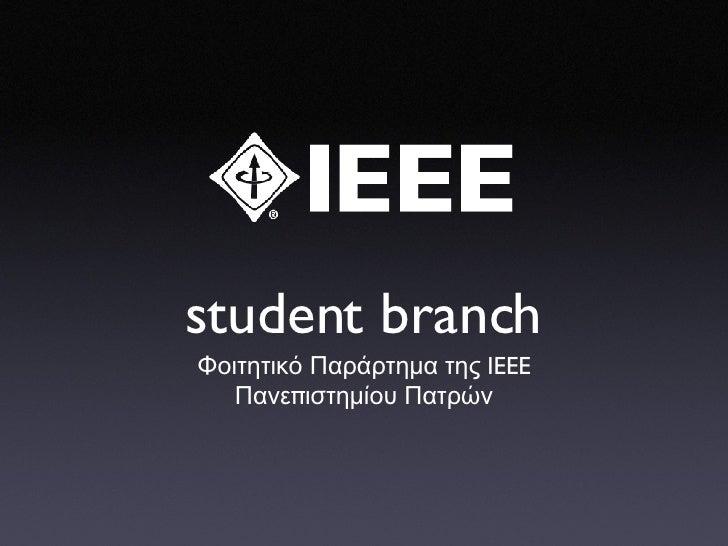 student branch <ul><li>Φοιτητικό   Παράρτημα   της  IEEE </li></ul><ul><li>Πανε π ιστ ημίου   Πατρών </li></ul>