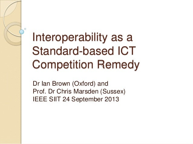 Interoperability as a Standard-based ICT Competition Remedy Dr Ian Brown (Oxford) and Prof. Dr Chris Marsden (Sussex) IEEE...